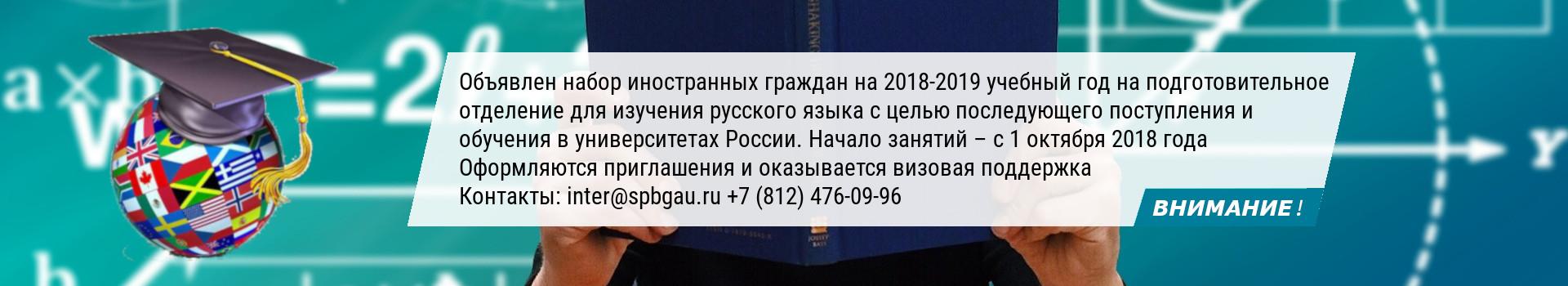 ВНИМАНИЕ! Объявлен набор на 2018-2019 учебный год на подготовительные курсы для иностранных граждан (русский язык, математика, биология, история) Начало занятий – 1 октября 2018 года Контакты: inter@spbgau.ru +7 (812) 476 09 96